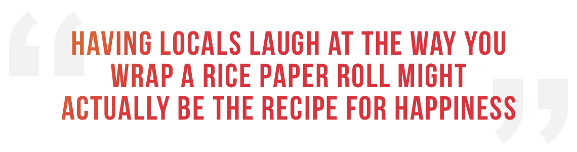 Having locals laugh at the way you wrap a rice paper roll might actually be the recipe for happiness.